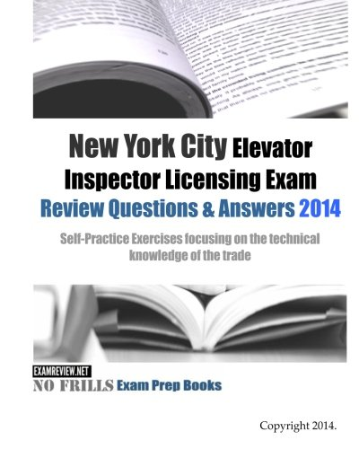 New York City Elevator Inspector Licensing Exam Review Questions & Answers 2014: Self-Practice Exercises focusing on the technical knowledge of the trade (No Frills Exam Prep Books) PDF