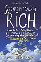 Serendipitously Rich: How to Get Delightfully, Delectably, Deliciously Rich (or Anything Else You Want) in 7 Ridiculously Easy Steps
