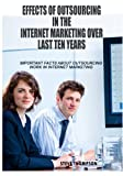 Effects Of Outsourcing In The Internet Marketing Over Last Ten Years: Important Facts About Outsourcing Work In Internet Marketing