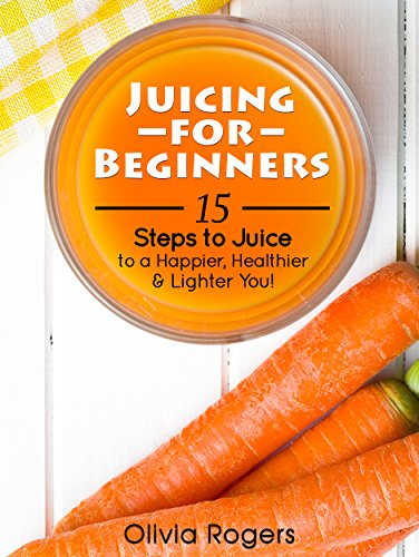 Juicing For Beginners: 15 Steps To Juice To A Happier, Healthier, & Lighter You! by Olivia Rogers