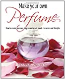 Sally Hornsey Make Your Own Perfume: How to Create Own Fragrances to Suit Mood, Character and Lifestyle