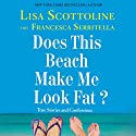 Does This Beach Make Me Look Fat?: True Stories and Confessions (       UNABRIDGED) by Lisa Scottoline, Francesca Serritella Narrated by Lisa Scottoline, Francesca Serritella