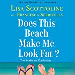 Does This Beach Make Me Look Fat?: True Stories and Confessions Audiobook by Lisa Scottoline, Francesca Serritella Narrated by Lisa Scottoline, Francesca Serritella