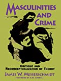 Masculinities and Crime: Critique and Reconceptualization of Theory