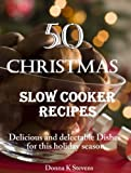 50 Christmas Slow Cooker Recipes: Delicious and delectable Dishes for this holiday season