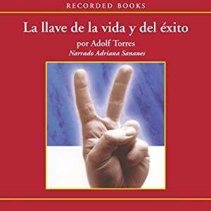 La llave de la vida y el éxito [The Key to Life and Success (Texto Completo)] | [Adolfo Torres]