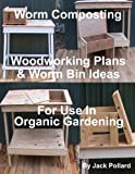 Worm Composting - Woodworking Plans & Worm Bin Ideas for Use in Organic Gardening