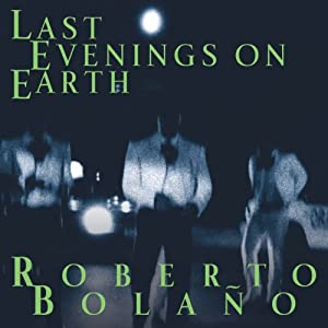 Last Evenings on Earth | [Roberto Bolano]