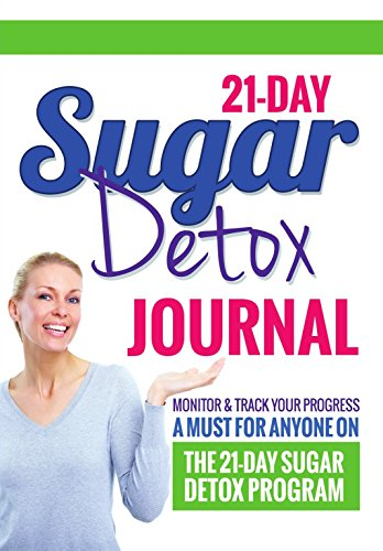21-Day Sugar Detox Journal: Monitor & Track Your Progress - A Must Have For Anyone Who Is On The 21-Day Sugar Detox Program