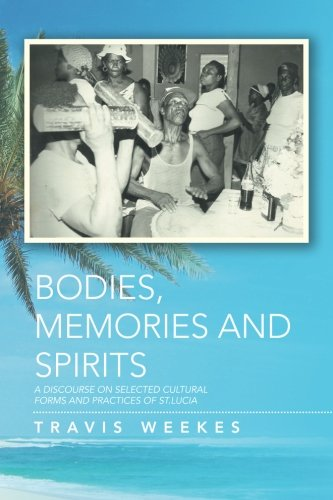 Bodies, Memories and Spirits: A Discourse On Selected Cultural Forms and Practices of St. Lucia