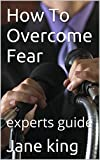 How To Overcome Fear: experts guide (Confidence series Book 1)