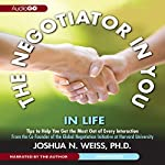 The Negotiator in You: In Life: Tips to Help You Get the Most of Every Interaction | Joshua N. Weiss
