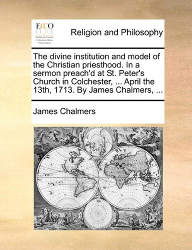 The divine institution and model of the Christian priesthood. In a sermon preach'd at St. Peter's Church in Colchester, ... April the 13th, 1713. By James Chalmers, ...