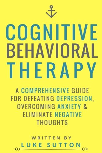 Cognitive Behavioral Therapy : A Comprehensive Guide For Defeating Depression, Overcoming Anxiety, & Eliminate Negat