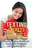 Texting Secrets For Girls: 6 Simple Texting Tricks For Attracting, Dating, Flirting And Keeping Him Challenged And Interested In You! (Dating And Relationship ... Advice For Women- How To Text A Guy Series)