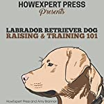 Labrador Retriever Dog Raising & Training 101 |  HowExpert Press,Amy Brannan