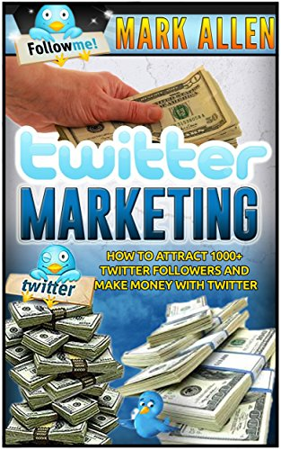 Twitter Marketing: How To Attract 1000+ Twitter Followers And Make Money With Twitter (Social Media Marketing, Twitter Marketing)