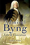 ADMIRAL BYNG: His Rise and Execution (1844157814) by Ware, Chris