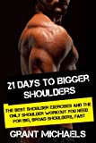 21 Days to Bigger Shoulders: The Illustrated Guide to the Best Shoulder exercises and the ONLY Shoulder Workout You Need for Big, Broad Shoulders, Fast (English Edition)