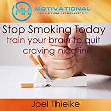 Stop Smoking Today: Train Your Brain to Quit Craving Nicotine with Self-Hypnosis and Meditation Speech by Joel Thielke Narrated by Joel Thielke