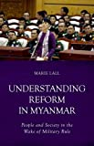 "Marie Lall, ""Understanding Reform in Myanmar: People and Society in the Wake of Military Rule"" (Hurst, 2016)"