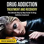 Drug Addiction Treatment and Recovery: The Ultimate Step-by-Step Guide to Drug Addiction Treatment | Rock Bankole