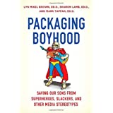 Packaging Boyhood: Saving Our Sons from Superheroes, Slackers, and Other Media Stereotypes ~ Lyn Mikel Brown