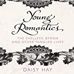 Young Romantics: The Shelleys, Byron and Other Tangled Lives | Daisy Hay