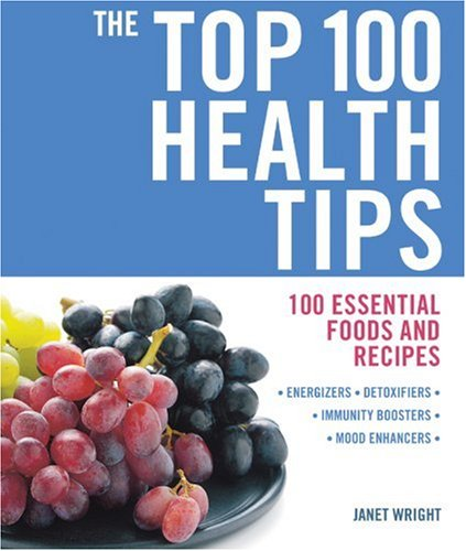 The Top 100 Health Tips: 100 Essential Foods and Recipes (The Top 100 Recipes Series)