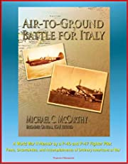 Air-to-Ground Battle for Italy: A World War II Memoir by a P-40 and P-47 Fighter Pilot - Fears, Uncertainties, and Accomplishments of Ordinary Americans at War