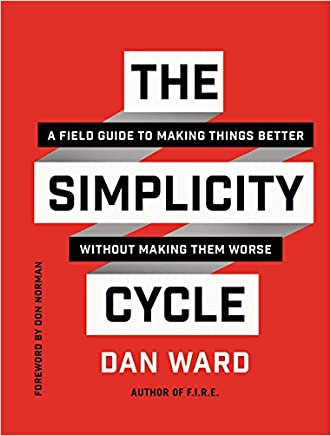 The Simplicity Cycle: A Field Guide to Making Things Better Without Making Them Worse written by Dan Ward