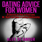 Dating Advice for Women: 21 Dating Secrets on How to Find Love, Mr. Right and Have a Lasting Relationship | Alex De'Amour