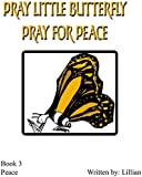 Pray Little Butterfly! Pray for Peace! (The Little Butterfly Series Book 3)