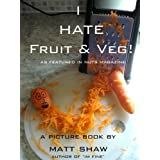 I Hate Fruit & Veg!by Matt Shaw