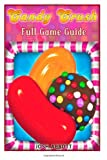 Josh Abbott Candy Crush Full Game Guide: Learn all the Secrets to Candy Crush Saga!