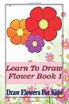 Learn To Draw Flowers Book 1: draw fl...