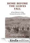 Home Before the Leaves Fall - A New History of the German Invasion of 1914 (General Military) [Edizione Kindle]