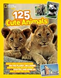 125 Cute Animals: Meet the Cutest Critters on the Planet, Including Animals You Never Knew Existed, and Some So Ugly They're Cute (National Geographic Kids)