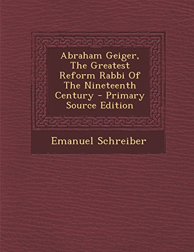 Abraham Geiger, the Greatest Reform Rabbi of the Nineteenth Century - Primary Source Edition