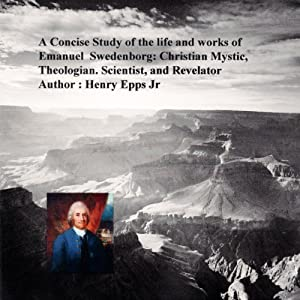 A Concise Study of the Life and Works of Emanuel Swedenborg: Christian Mystic, Theologian, Scientist and Revelator | [Henry Harrison Epps Jr.]