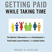 Getting Paid While Taking Time: The Women's Movement and the Development of Paid Family Leave Policies in the United States | Livre audio Auteur(s) : Megan Sholar Narrateur(s) : Margo Vaughn Nelson