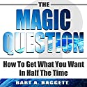 The Magic Question: How to Get What You Want in Half the Time (       UNABRIDGED) by Bart A Baggett Narrated by Bart A Baggett