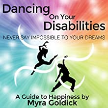 Dancing on Your Disabilities: Never Say Impossible to Your Dreams (       UNABRIDGED) by Myra Goldick Narrated by Margarete Quinones