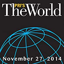 The World, November 27, 2014  by Marco Werman Narrated by Marco Werman