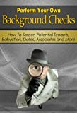 Perform Your Own Background Checks: How to Screen Potential Tenants, Babysitters, Dates, Associates and More