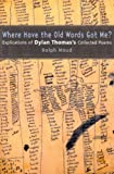 img - for Where Have the Old Words Got Me?: Explications of Dylan Thomas's Collected Poems book / textbook / text book