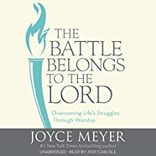 The Battle Belongs to the Lord: Overcoming Life's Struggles Through Worship (       UNABRIDGED) by Joyce Meyer Narrated by Jodi Carlisle