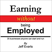 Earning Without Being Employed: 35 Businesses Anyone Can Start and Run | [Jeff Evarts]