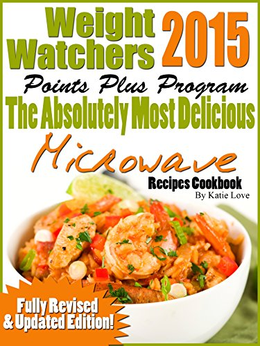 Weight Watchers 2015 Points Plus Program The Absolutely Most Delicious Microwave Recipes Cookbook by Katie Love