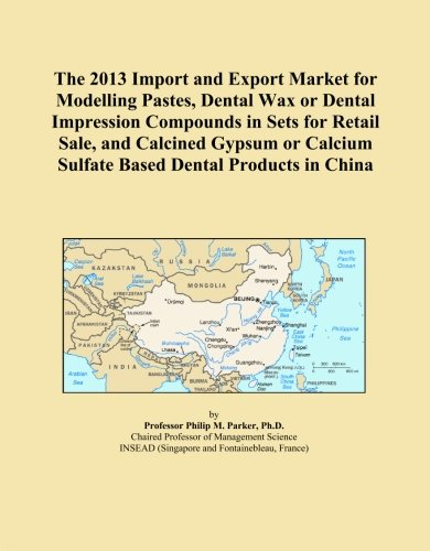 The 2013 Import And Export Market For Modelling Pastes, Dental Wax Or Dental Impression Compounds In Sets For Retail Sale, And Calcined Gypsum Or Calcium Sulfate Based Dental Products In China